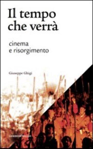 Il tempo che verrà. Cinema e Risorgimento. 1905-2011 - Giuseppe Ghigi | Ericsfund.org