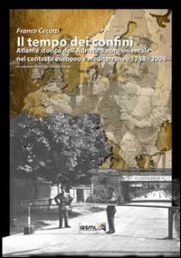Il tempo dei confini. Atlante storico dell'Adriatico nord-orientale nel contesto europeo e mediterraneo 1748-2008 - Franco Cecotti   Jonathanterrington.com