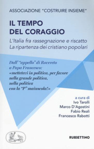 Il tempo del coraggio. L'Italia fra rassegnazione e riscatto. La ripartenza dei cristiano popolari - I. Tarolli |