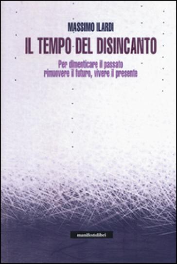 Il tempo del disincanto. Per dimenticare il passato, rimuovere il futuro, vivere il presente - Massimo Ilardi  