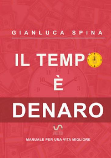 Il tempo è denaro. Manuale per una vita migliore - Gianluca Spina |