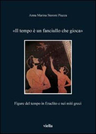 Il tempo è un fanciullo che gioca. Figure del tempo in Eraclito e nei miti greci - Anna Marina Storoni Piazza | Rochesterscifianimecon.com