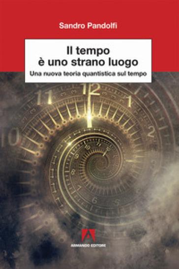 Il tempo è uno strano luogo. Una nuova teoria quantistica sul tempo - Sandro Pandolfi | Thecosgala.com