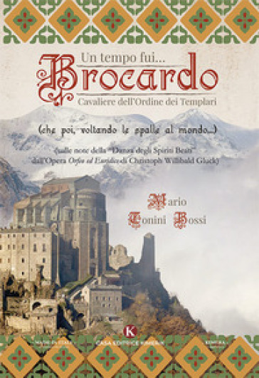 Un tempo fui... Brocardo cavaliere dell'ordine dei Templari - Mario Tonini Bossi  