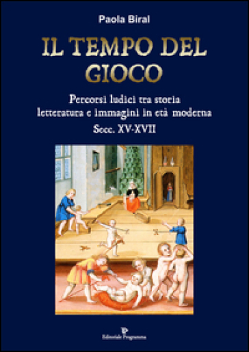Il tempo del gioco. Percorsi ludici tra storia, letteratura e immagini in età moderna sec. XV-XVII - Paola Biral |