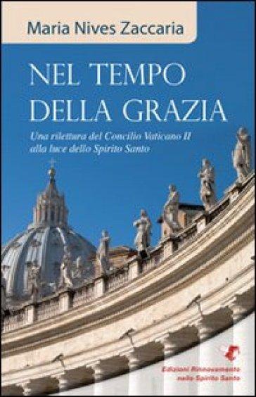 Nel tempo della grazia. Una rilettura del Concilio Vaticano II alla luce dello Spirito Santo - M. Nives Zaccaria |