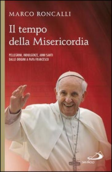 Il tempo della misericordia. Pellegrini, indulgenze, anni santi dalle origini a papa Francesco - Marco Roncalli |