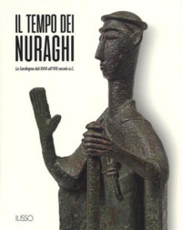 Il tempo dei nuraghi. La Sardegna dal XVIII al VIII secolo a.C.. Ediz. illustrata - T. Cossu |