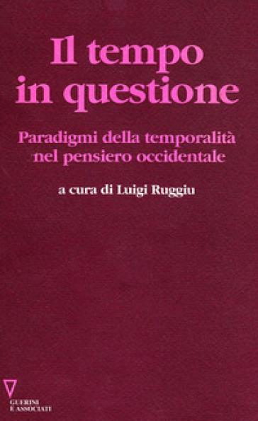 Il tempo in questione. Paradigmi della temporalità nel pensiero occidentale - Luigi Ruggiu |
