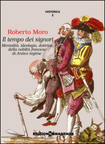 Il tempo dei signori. Mentalità, ideologia, dottrine, della nobiltà francese di antico regime - Roberto Moro |