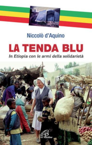 La tenda blu. In Etiopia con le armi della solidarietà - Niccolò D'aquino |