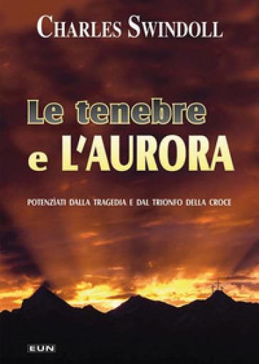 Le tenebre e l'aurora. Potenziati dalla tragedia e dal trionfo della croce - Charles Swindoll   Kritjur.org