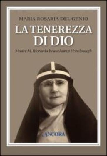 La tenerezza di Dio. Madre M. Riccarda Beauchamp Hambrough - Maria Rosaria Del Genio |