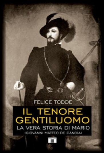Il tenore gentiluomo. La vera storia di Mario (Giovanni Matteo De Candia). Ediz. illustrata