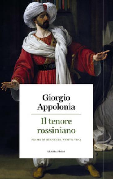 Il tenore rossiniano. Primi interpreti, nuove voci - Giorgio Appolonia |