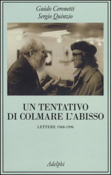 Un tentativo di colmare l'abisso. Lettere 1968-1996 - Guido Ceronetti  