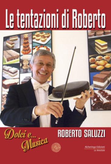 Le tentazioni di Roberto. Dolci e... Musica - Roberto Saluzzi |