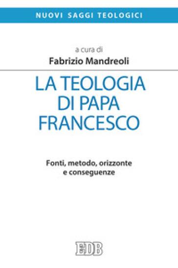 La teologia di Papa Francesco. Fonti, metodo, orizzonte e conseguenze - F. Mandreoli |
