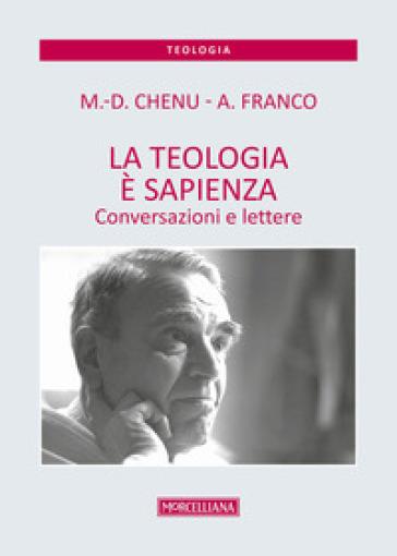 La teologia è sapienza. Conversazioni e lettere - Marie-Dominique Chenu |