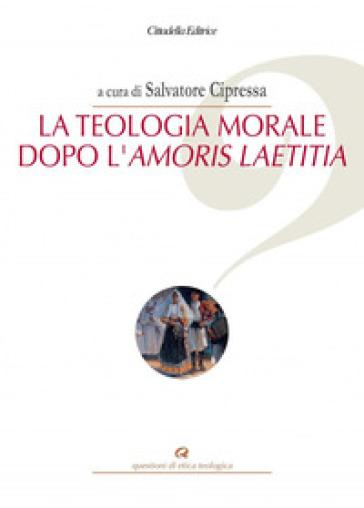 La teologia morale dopo l'Amoris Laetitia - S. Cipressa |