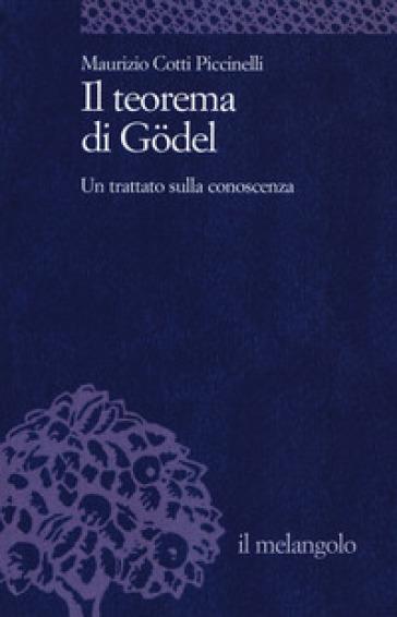 Il teorema di Godel. Un trattato sulla conoscenza - Maurizio Cotti Piccinelli |