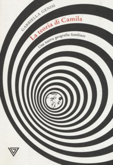 La teoria di Camila. Una nuova geografia familiare - Gabriella Genisi  