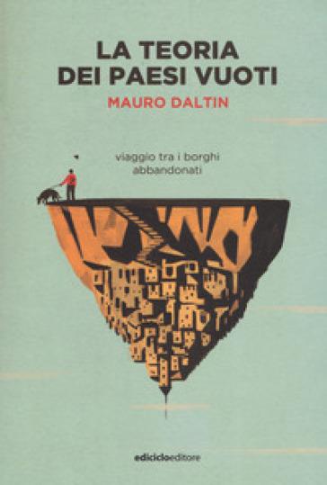 La teoria dei paesi vuoti. Viaggio tra i borghi abbandonati - Mauro Daltin | Jonathanterrington.com