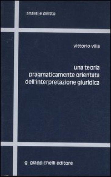 Una teoria pragmaticamente orientata dell'interpretazione giuridica - Vittorio Villa |