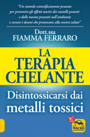 La terapia Chelante. Disintossicarsi dai metalli tossici - Fiamma Ferraro | Rochesterscifianimecon.com