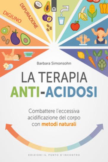 La terapia anti-acidosi. Combattere l'eccessiva acidificazione del corpo con metodi naturali - Barbara Simonsohn |