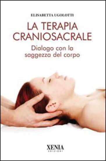La terapia craniosacrale. Dialogo con la saggezza del corpo - Elisabetta Ugolotti | Rochesterscifianimecon.com