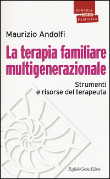 La terapia familiare multigenerazionale. Strumenti e risorse del terapeuta - Maurizio Andolfi  