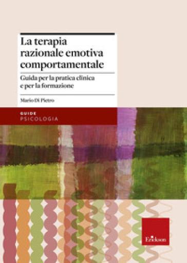 La terapia razionale emotiva comportamentale. Guida per la pratica clinica e per la formazione - Mario Di Pietro | Rochesterscifianimecon.com