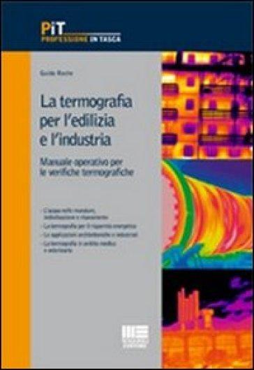 La termografia per l'edilizia e l'industria. Manuale operativo per le verifiche termografiche - Guido Roche |