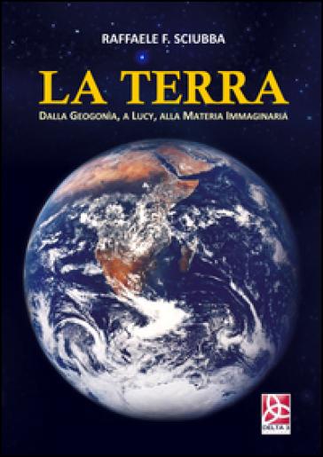 La terra. Dalla geogonia, a Lucy, alla Matera immaginaria - Raffaele F. Sciubba |