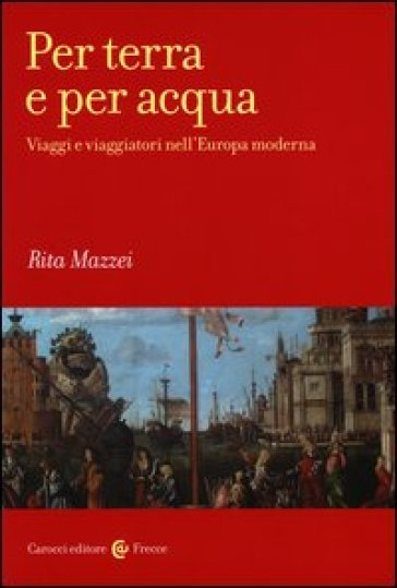 Per terra e per acqua. Viaggi e viaggiatori nell'Europa moderna - Rita Mazzei  
