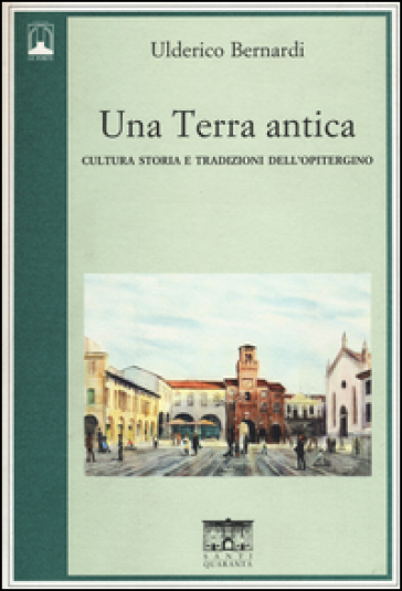 Una terra antica. Cultura storia e tradizioni dell'opitergino - Ulderico Bernardi | Jonathanterrington.com