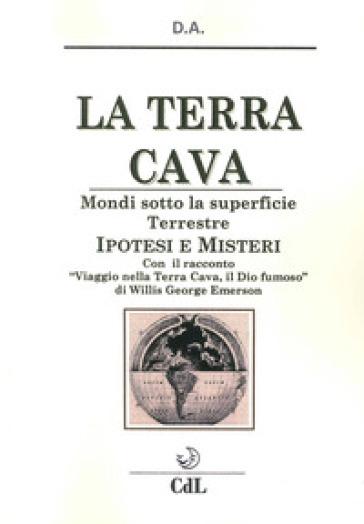La terra cava. Mondi sotto la superficie terrestre. Ipotesi e misteri - D.A. |