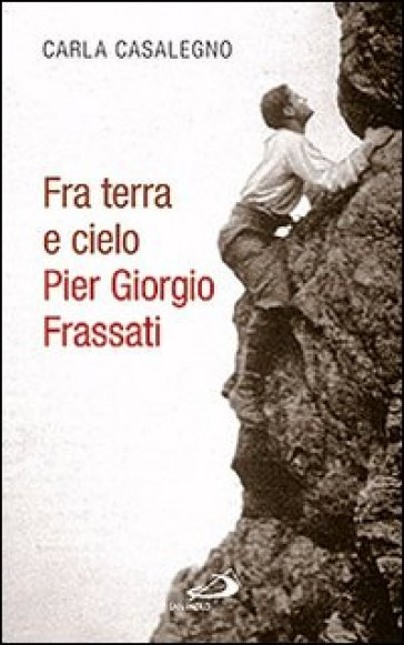 Fra terra e cielo. Pier Giorgio Frassati. L'ingegnere dei minatori in preghiera adorante - Carla Casalegno |