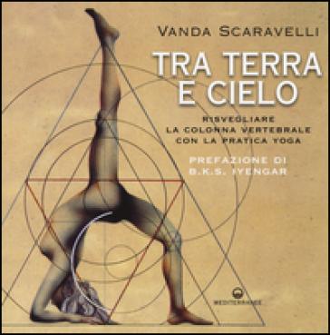 Tra terra e cielo. Risvegliare la colonna vertebrale con la pratica yoga - Vanda Scaravelli   Rochesterscifianimecon.com