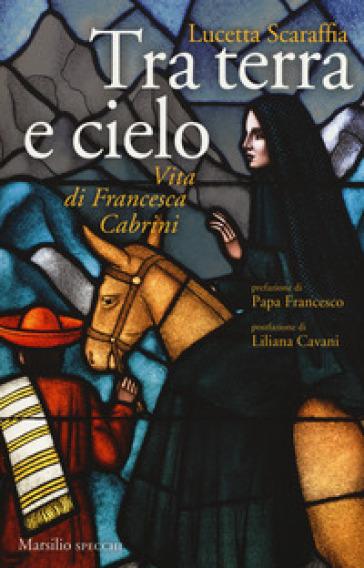 Tra terra e cielo. Vita di Francesca Cabrini - Lucetta Scaraffia |