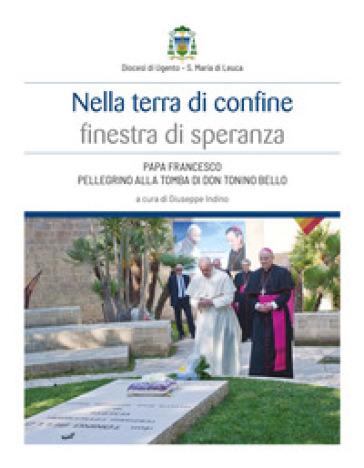 Nella terra di confine finestra di speranza. Papa Francesco pellegrino alla tomba di don Tonino Bello - G. Indino |