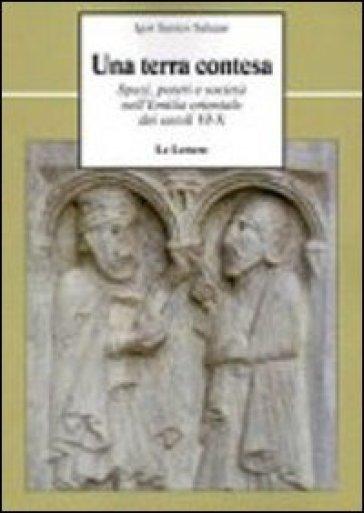 Una terra contesa. Spazi, poteri e società nell'Emilia orientale dei secoli VI-X - Igor Santos Salazar  