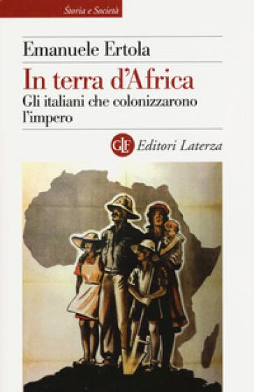 In terra d'Africa. Gli italiani che colonizzarono l'impero - Emanuele Ertola | Rochesterscifianimecon.com
