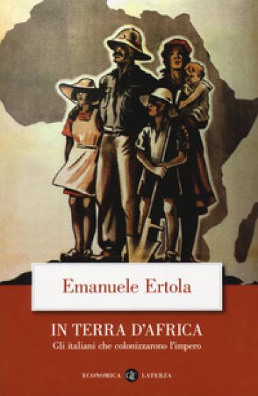 In terra d'Africa. Gli italiani che colonizzarono l'impero - Emanuele Ertola |