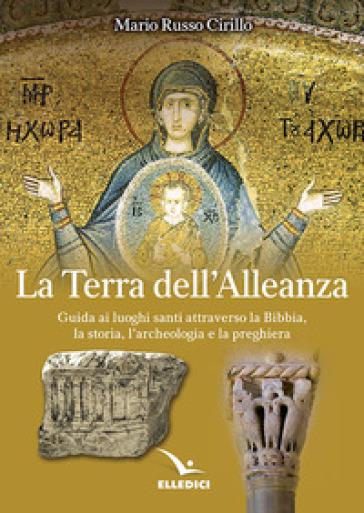 La terra dell'alleanza. Guida ai luoghi santi attraverso la Bibbia, la storia, l'archeologia e la preghiera - Mario Russo Cirillo  