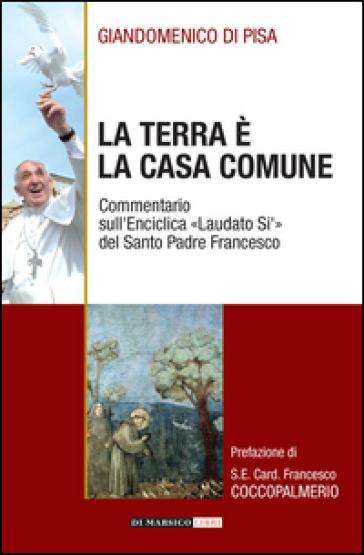 La terra è la casa comune. Commentario sull'enciclica «Laudato sì» del santo padre Francesco - Giandomenico Di Pisa |