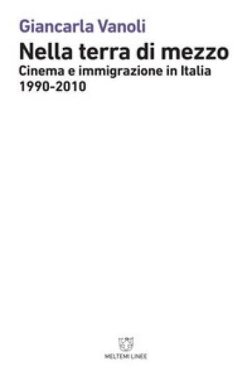 Nella terra di mezzo. Cinema e immigrazione in Italia (1990-2010) - Giancarla Vanoli |