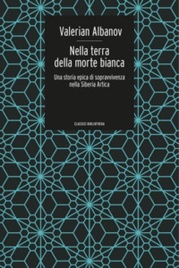 Nella terra della morte bianca. Una storia epica di sopravvivenza nella Siberia artica - Valerian Ivanovic Albanov | Jonathanterrington.com