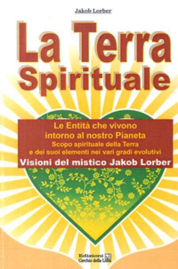 La terra spirituale. Le entità che vivono intorno al nostro pianeta. Scopo spirituale della terra e dei suoi elementi nei vari gradi evolutivi - Jakob Lorber |